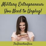 Military Entrepreneur: You NEED to Unplug! by Judy Davis, The Direction Diva